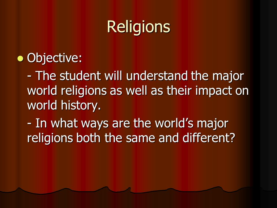 Religions Objective: - The student will understand the major world religions as well as their impact on world history.