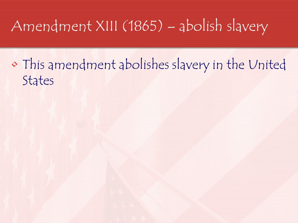 Amendment XIII (1865) – abolish slavery