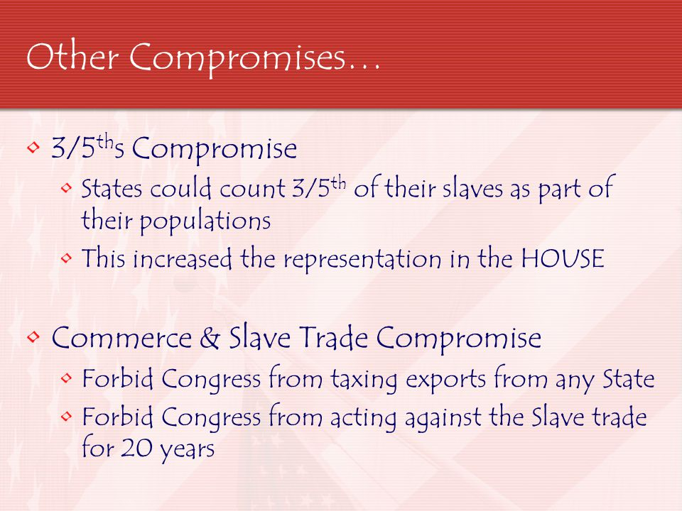 Other Compromises… 3/5ths Compromise Commerce & Slave Trade Compromise
