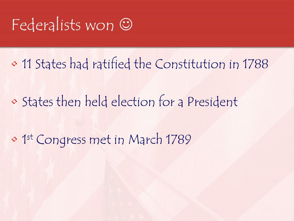 Federalists won  11 States had ratified the Constitution in 1788