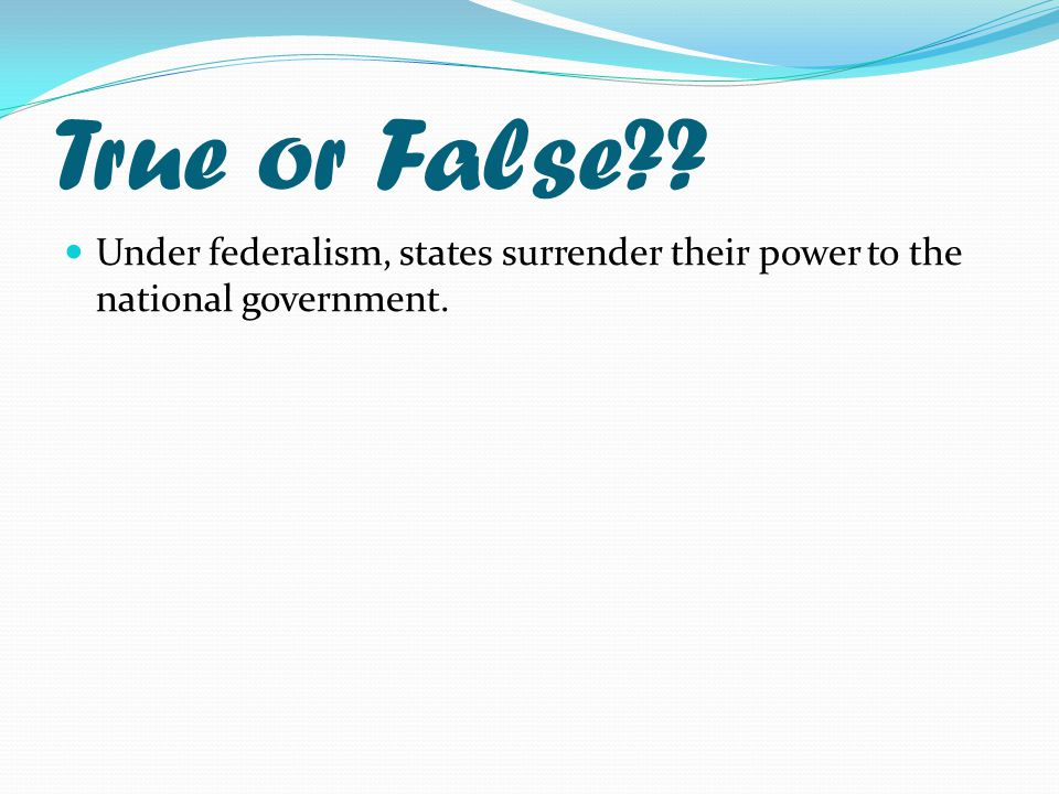 True or False Under federalism, states surrender their power to the national government.