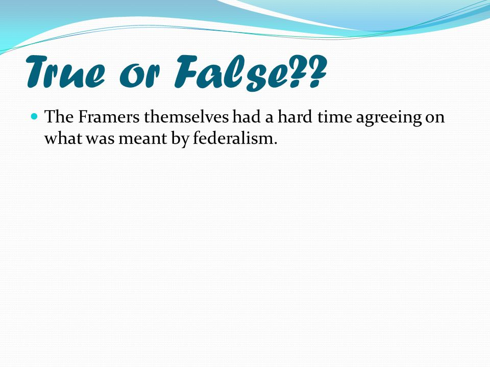 True or False The Framers themselves had a hard time agreeing on what was meant by federalism.