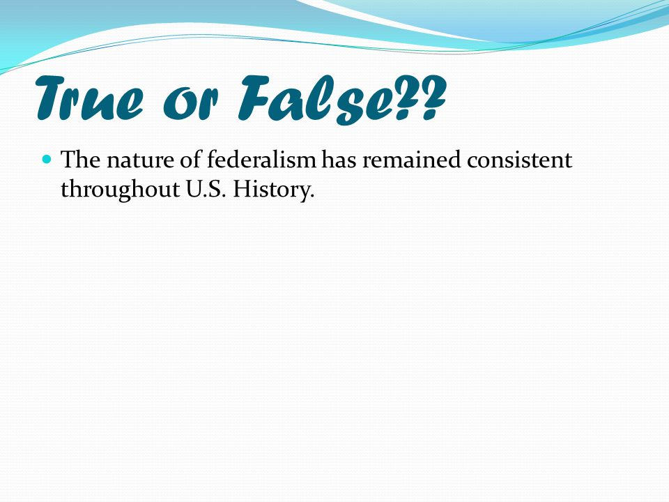 True or False The nature of federalism has remained consistent throughout U.S. History.