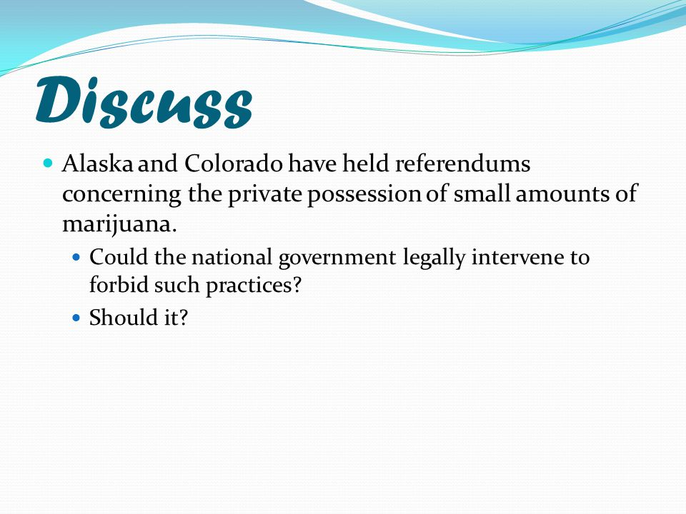 Discuss Alaska and Colorado have held referendums concerning the private possession of small amounts of marijuana.