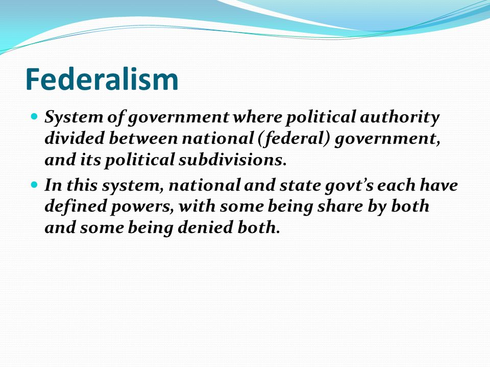 Federalism System of government where political authority divided between national (federal) government, and its political subdivisions.
