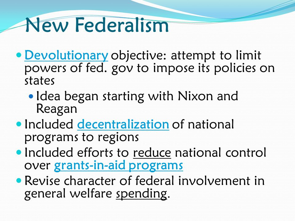 New Federalism Devolutionary objective: attempt to limit powers of fed. gov to impose its policies on states.
