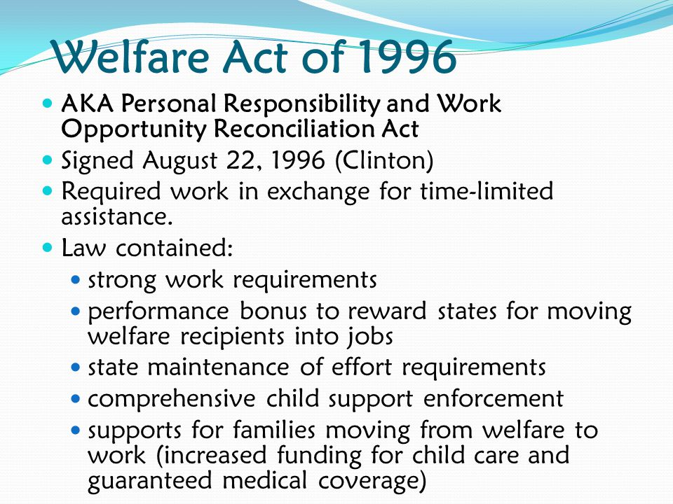 Welfare Act of 1996 AKA Personal Responsibility and Work Opportunity Reconciliation Act. Signed August 22, 1996 (Clinton)