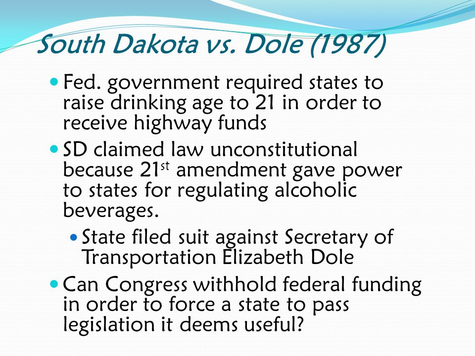 South Dakota vs. Dole (1987) Fed. government required states to raise drinking age to 21 in order to receive highway funds.
