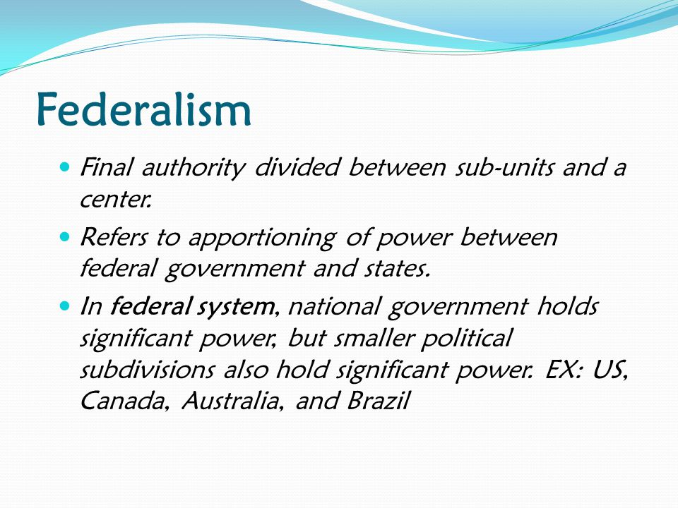 Federalism Final authority divided between sub-units and a center.