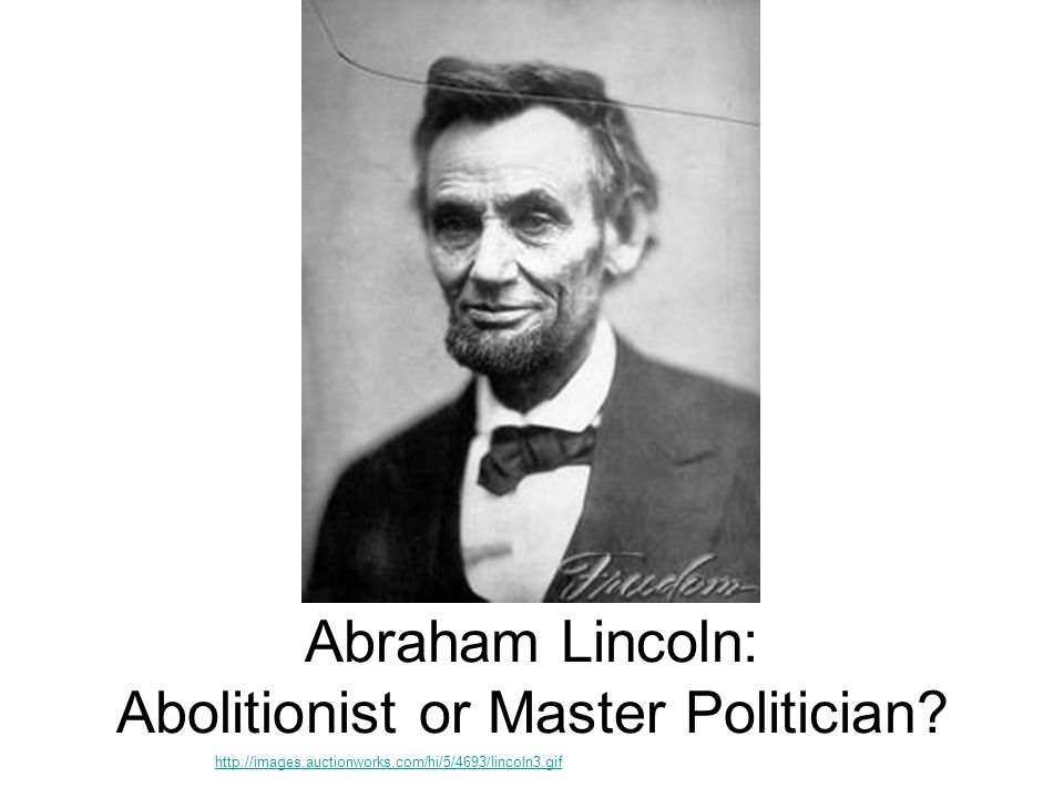 Abraham Lincoln: Abolitionist or Master Politician? - ppt ...