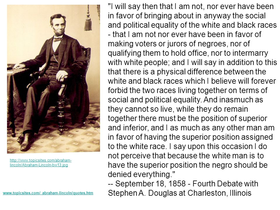 I will say then that I am not, nor ever have been in favor of bringing about in anyway the social and political equality of the white and black races - that I am not nor ever have been in favor of making voters or jurors of negroes, nor of qualifying them to hold office, nor to intermarry with white people; and I will say in addition to this that there is a physical difference between the white and black races which I believe will forever forbid the two races living together on terms of social and political equality. And inasmuch as they cannot so live, while they do remain together there must be the position of superior and inferior, and I as much as any other man am in favor of having the superior position assigned to the white race. I say upon this occasion I do not perceive that because the white man is to have the superior position the negro should be denied everything. -- September 18, 1858 - Fourth Debate with Stephen A. Douglas at Charleston, Illinois