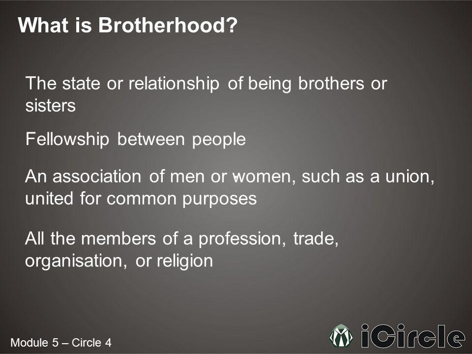 What is Brotherhood The state or relationship of being brothers or sisters. Fellowship between people.