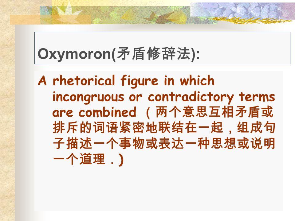 Oxymoron(矛盾修辞法): A rhetorical figure in which incongruous or contradictory terms are combined (两个意思互相矛盾或排斥的词语紧密地联结在一起,组成句子描述一个事物或表达一种思想或说明一个道理.)