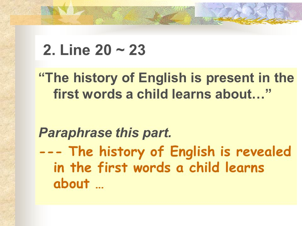 2. Line 20 ~ 23 The history of English is present in the first words a child learns about… Paraphrase this part.