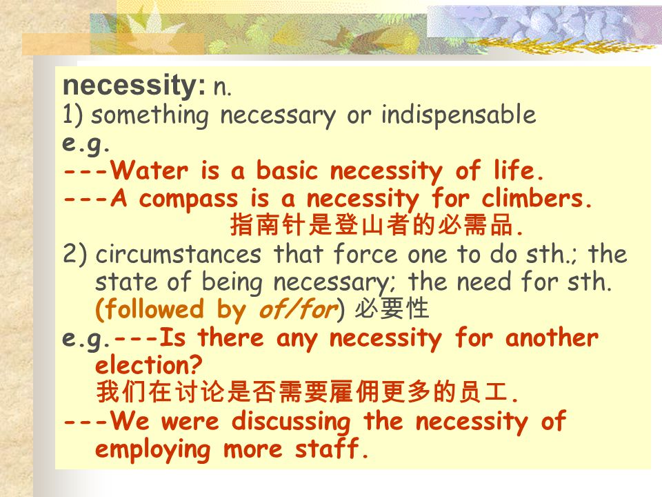 necessity: n. 1) something necessary or indispensable e.g.
