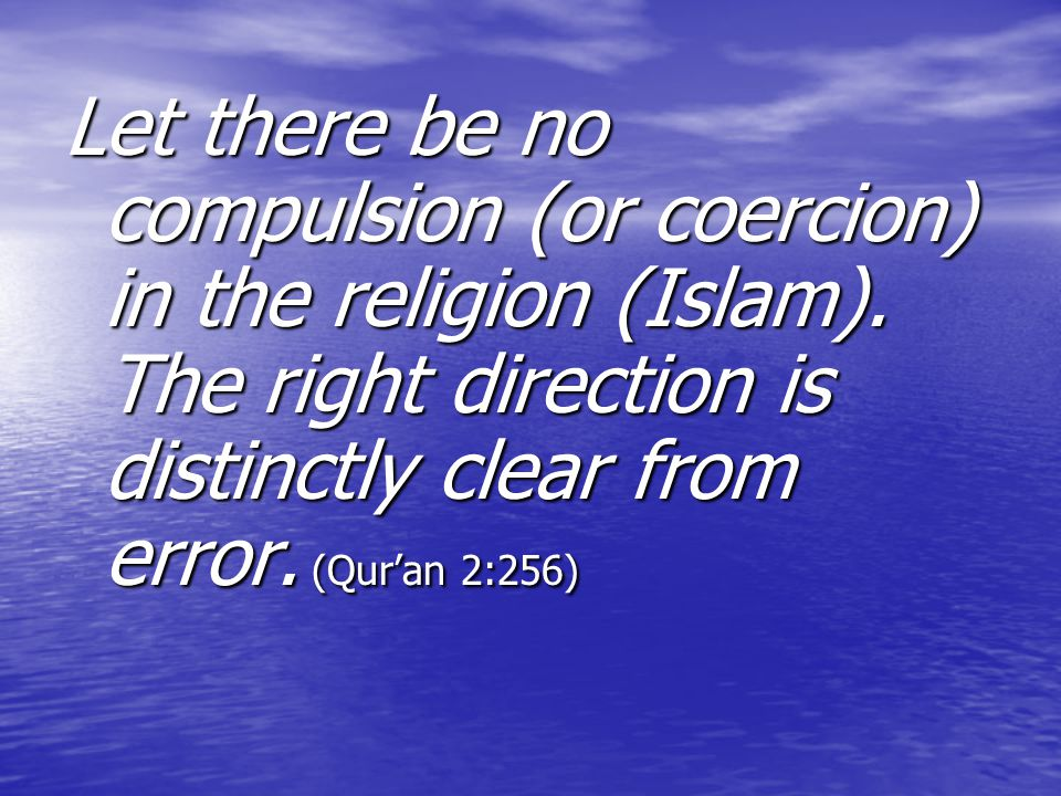 Let there be no compulsion (or coercion) in the religion (Islam)