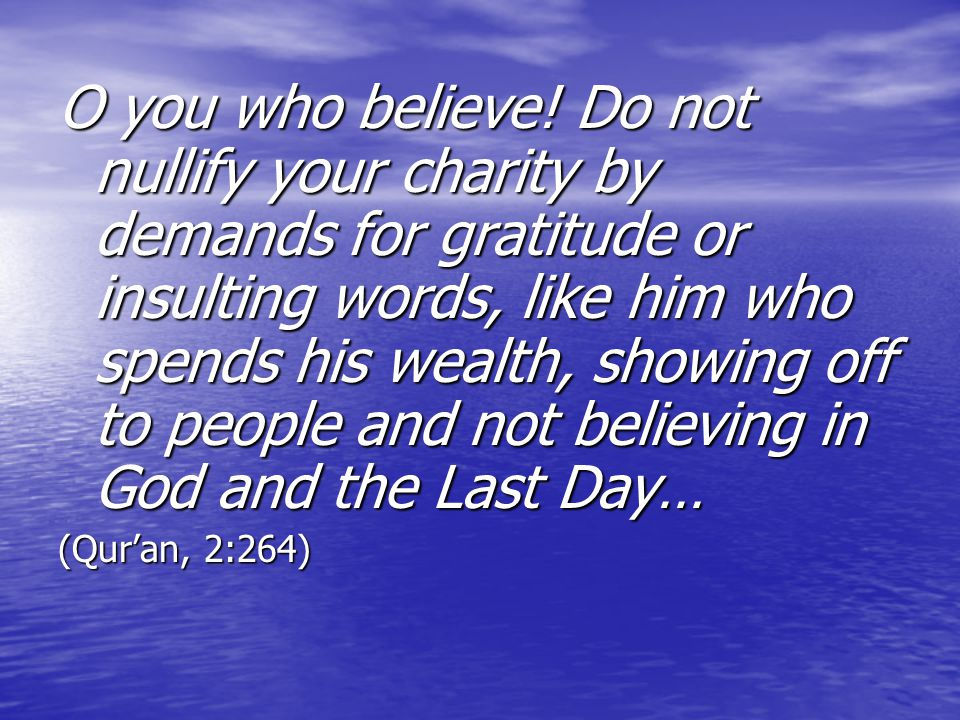 O you who believe! Do not nullify your charity by demands for gratitude or insulting words, like him who spends his wealth, showing off to people and not believing in God and the Last Day…
