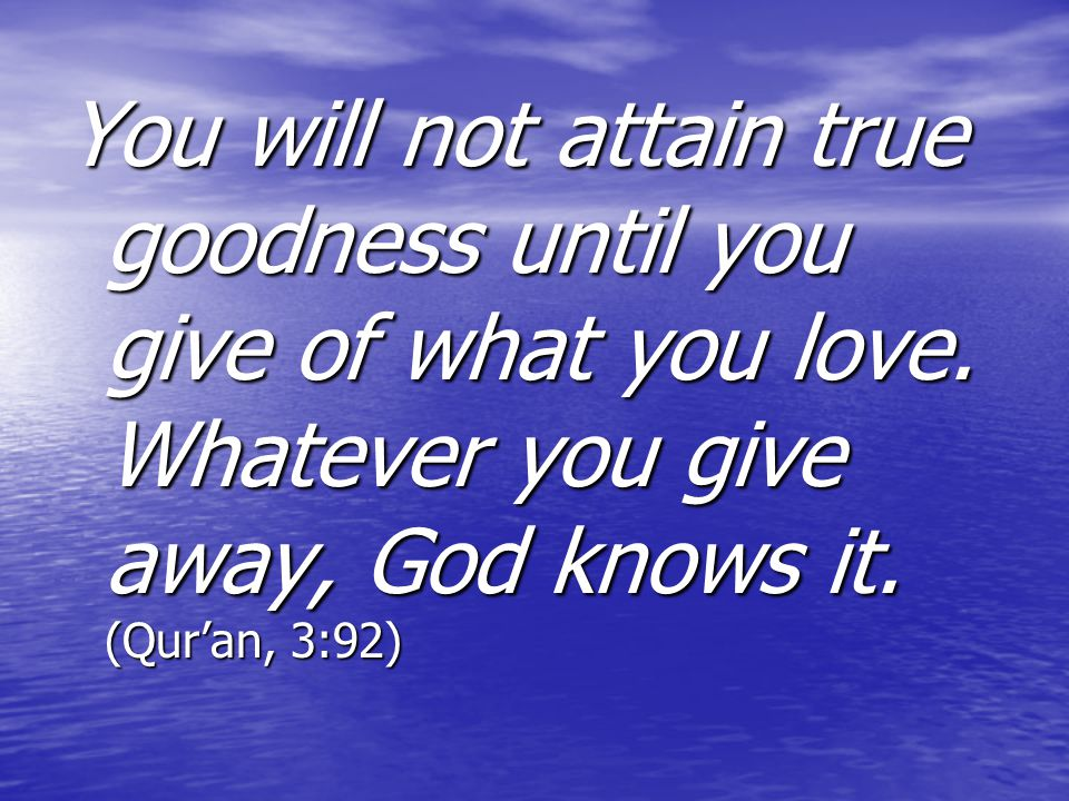 You will not attain true goodness until you give of what you love
