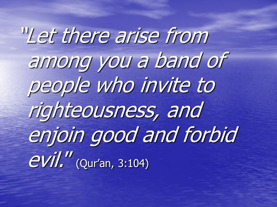 Let there arise from among you a band of people who invite to righteousness, and enjoin good and forbid evil. (Qur'an, 3:104)