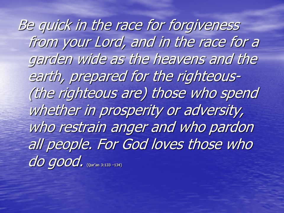 Be quick in the race for forgiveness from your Lord, and in the race for a garden wide as the heavens and the earth, prepared for the righteous- (the righteous are) those who spend whether in prosperity or adversity, who restrain anger and who pardon all people.