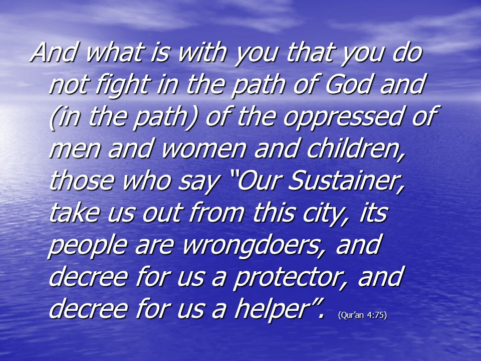 And what is with you that you do not fight in the path of God and (in the path) of the oppressed of men and women and children, those who say Our Sustainer, take us out from this city, its people are wrongdoers, and decree for us a protector, and decree for us a helper .