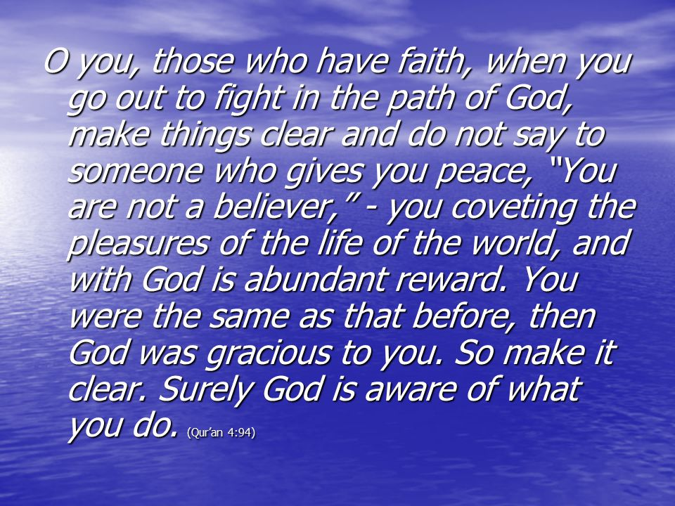 O you, those who have faith, when you go out to fight in the path of God, make things clear and do not say to someone who gives you peace, You are not a believer, - you coveting the pleasures of the life of the world, and with God is abundant reward.