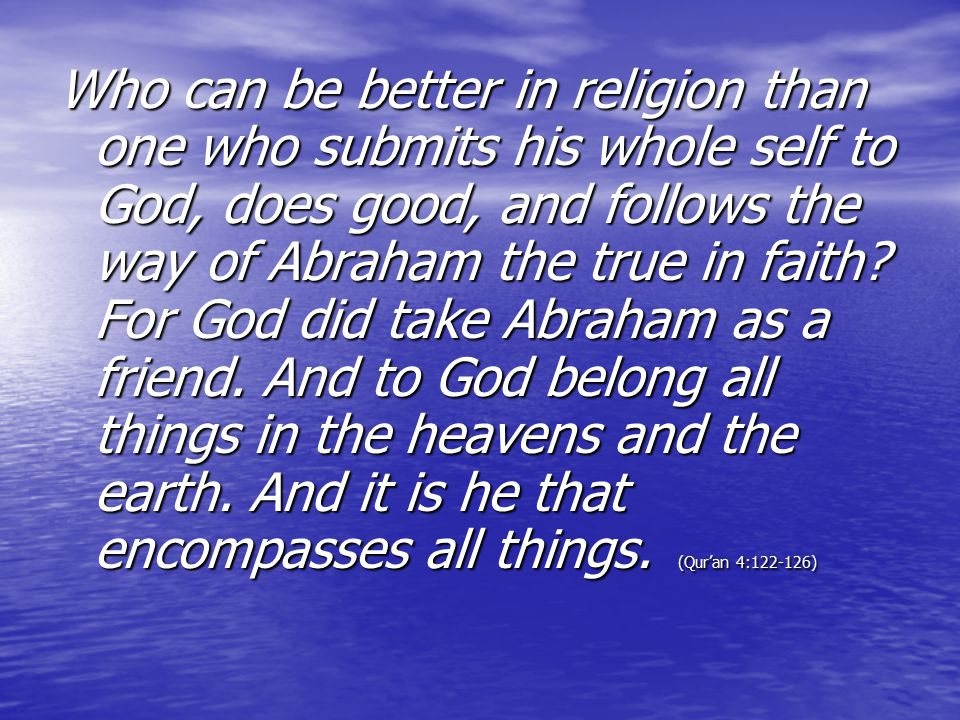 Who can be better in religion than one who submits his whole self to God, does good, and follows the way of Abraham the true in faith.