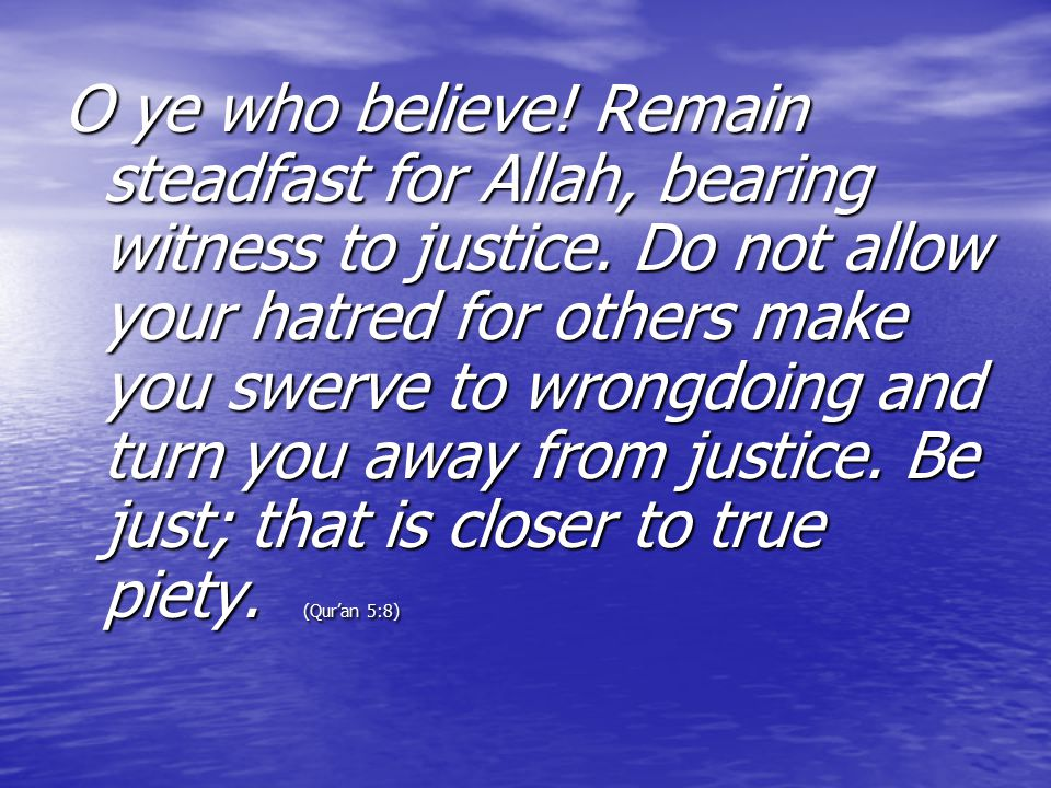 O ye who believe! Remain steadfast for Allah, bearing witness to justice. Do not allow your hatred for others make you swerve to wrongdoing and turn you away from justice. Be just; that is closer to true piety.