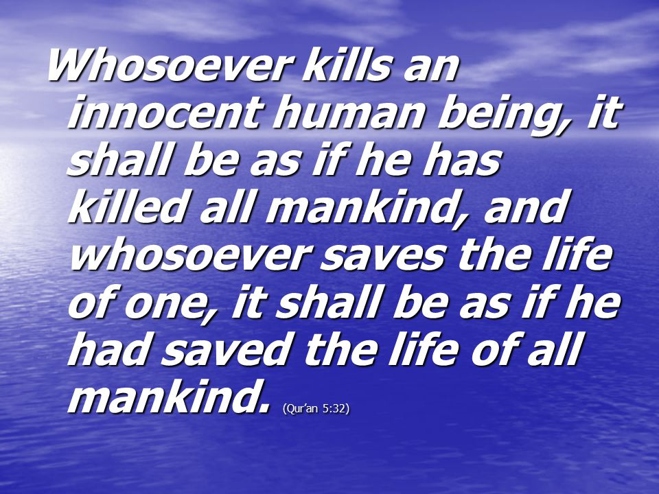 Whosoever kills an innocent human being, it shall be as if he has killed all mankind, and whosoever saves the life of one, it shall be as if he had saved the life of all mankind.