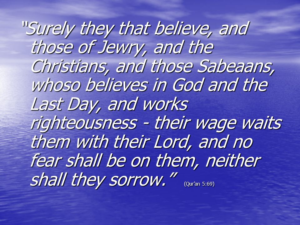 Surely they that believe, and those of Jewry, and the Christians, and those Sabeaans, whoso believes in God and the Last Day, and works righteousness - their wage waits them with their Lord, and no fear shall be on them, neither shall they sorrow. (Qur'an 5:69)
