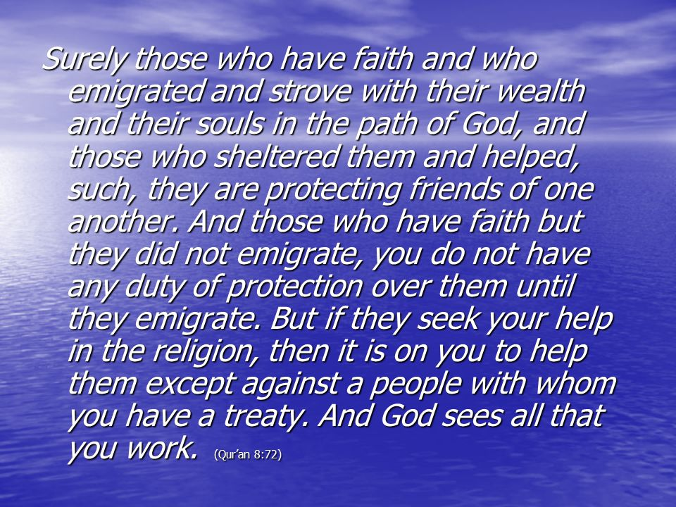 Surely those who have faith and who emigrated and strove with their wealth and their souls in the path of God, and those who sheltered them and helped, such, they are protecting friends of one another.