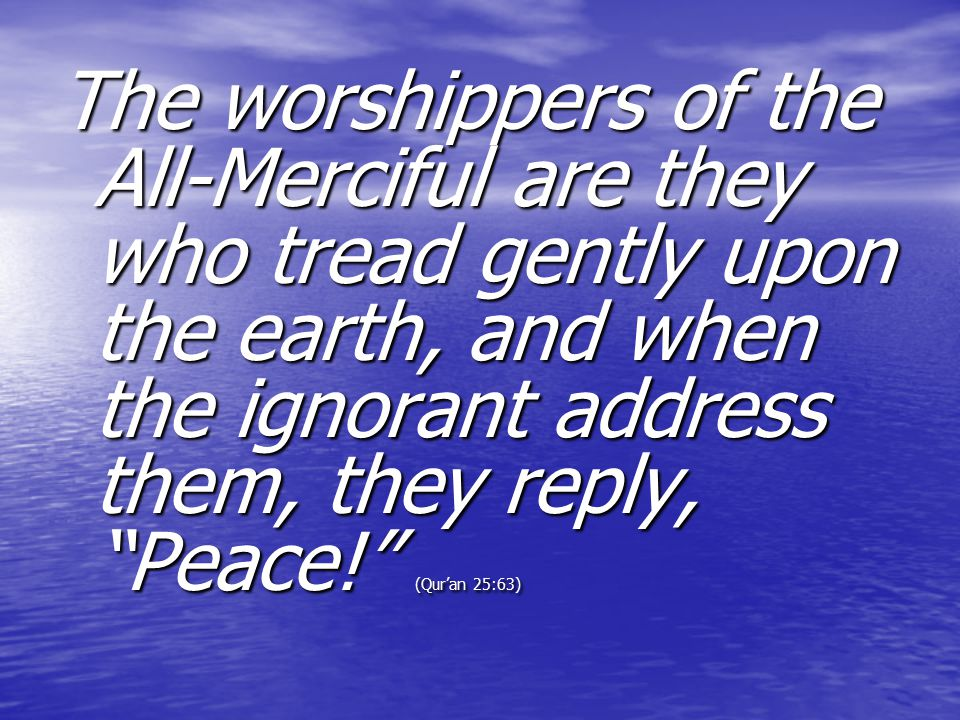 The worshippers of the All-Merciful are they who tread gently upon the earth, and when the ignorant address them, they reply, Peace! (Qur'an 25:63)