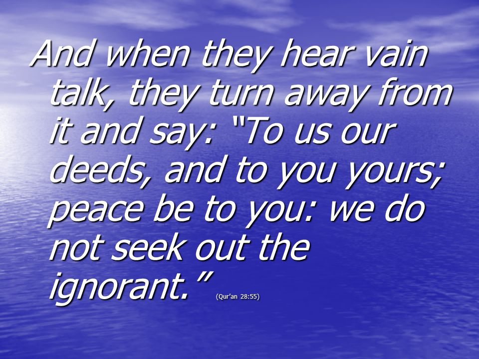 And when they hear vain talk, they turn away from it and say: To us our deeds, and to you yours; peace be to you: we do not seek out the ignorant. (Qur'an 28:55)