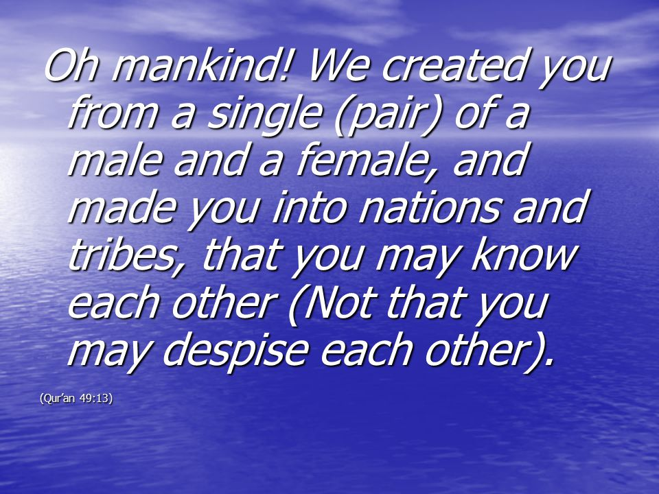 Oh mankind! We created you from a single (pair) of a male and a female, and made you into nations and tribes, that you may know each other (Not that you may despise each other).
