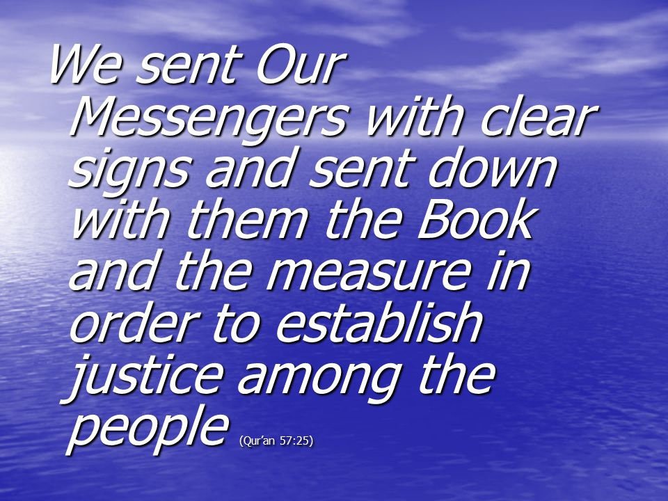 We sent Our Messengers with clear signs and sent down with them the Book and the measure in order to establish justice among the people (Qur'an 57:25)