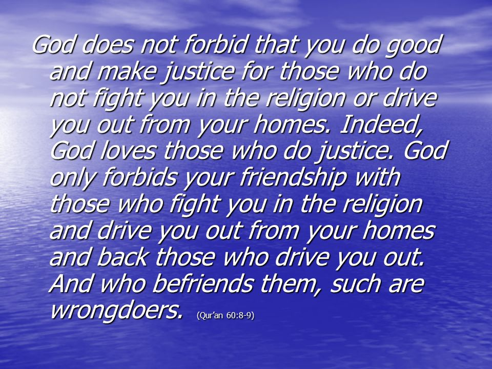 God does not forbid that you do good and make justice for those who do not fight you in the religion or drive you out from your homes.