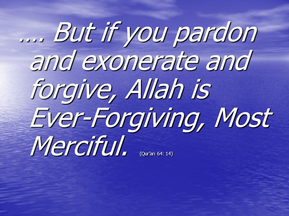 …. But if you pardon and exonerate and forgive, Allah is Ever-Forgiving, Most Merciful.
