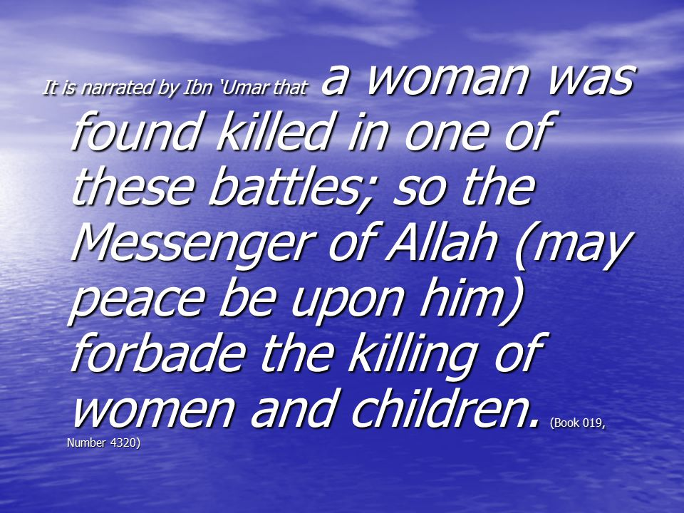 It is narrated by Ibn 'Umar that a woman was found killed in one of these battles; so the Messenger of Allah (may peace be upon him) forbade the killing of women and children.