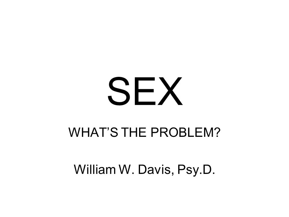 WHAT'S THE PROBLEM William W. Davis, Psy.D.