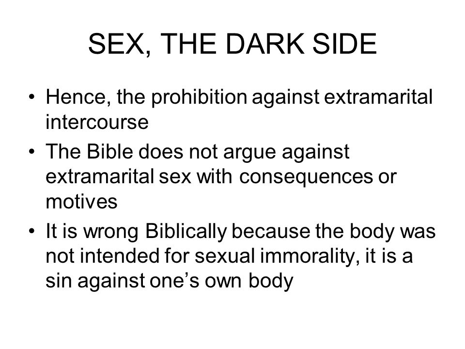 SEX, THE DARK SIDE Hence, the prohibition against extramarital intercourse.