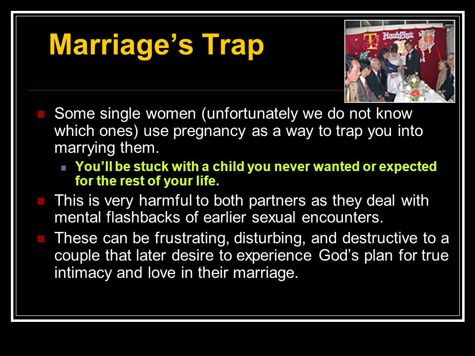 Marriage's Trap Some single women (unfortunately we do not know which ones) use pregnancy as a way to trap you into marrying them.