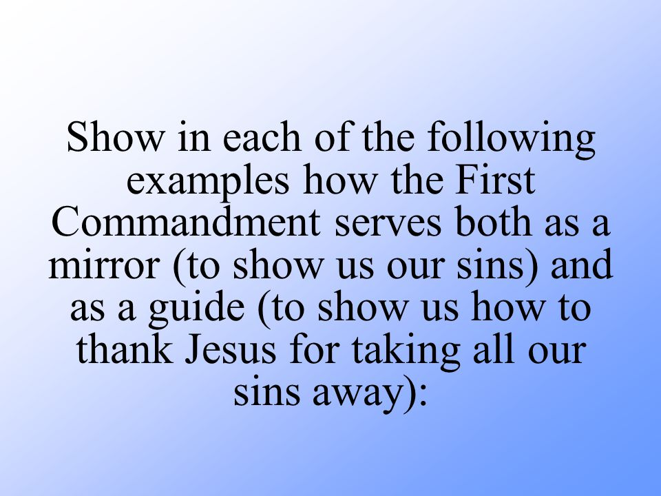 Show in each of the following examples how the First Commandment serves both as a mirror (to show us our sins) and as a guide (to show us how to thank Jesus for taking all our sins away):