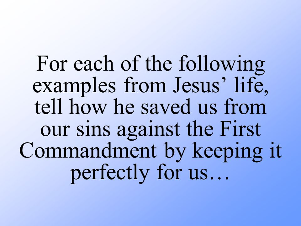 For each of the following examples from Jesus' life, tell how he saved us from our sins against the First Commandment by keeping it perfectly for us…