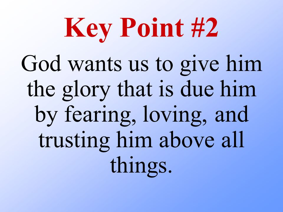 Key Point #2 God wants us to give him the glory that is due him by fearing, loving, and trusting him above all things.