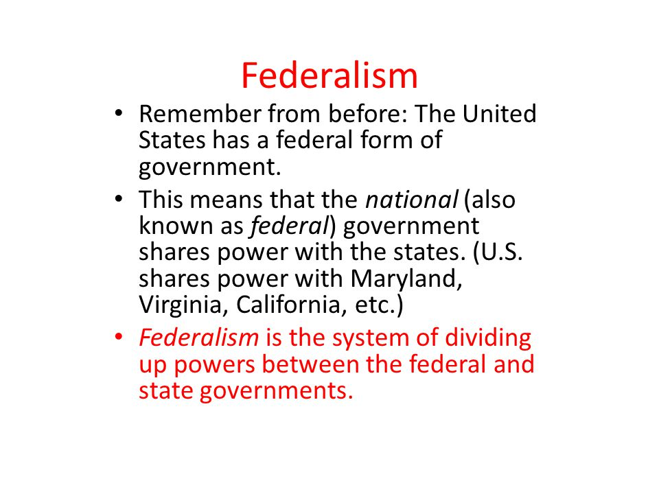 Federalism Remember from before: The United States has a federal form of government.