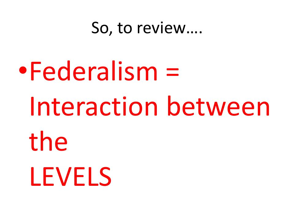 Federalism = Interaction between the LEVELS