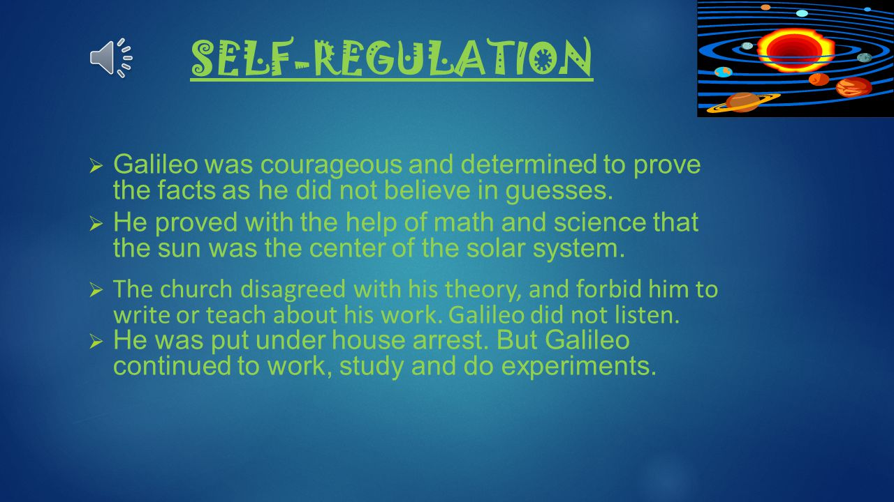 SELF-REGULATION Galileo was courageous and determined to prove the facts as he did not believe in guesses.