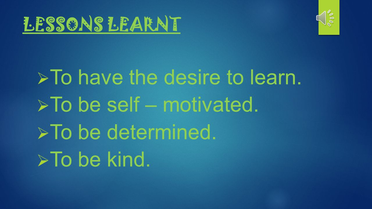 To have the desire to learn. To be self – motivated. To be determined.