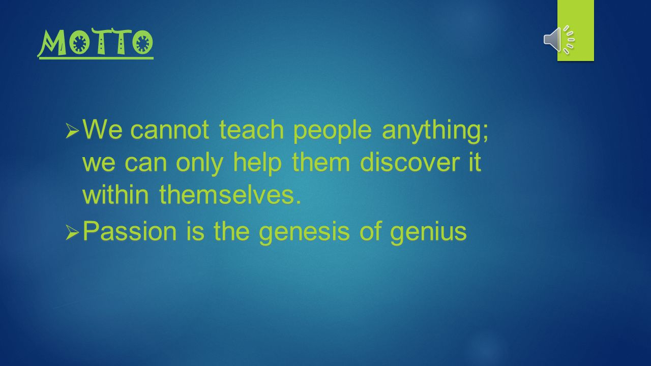 MOTTO We cannot teach people anything; we can only help them discover it within themselves.