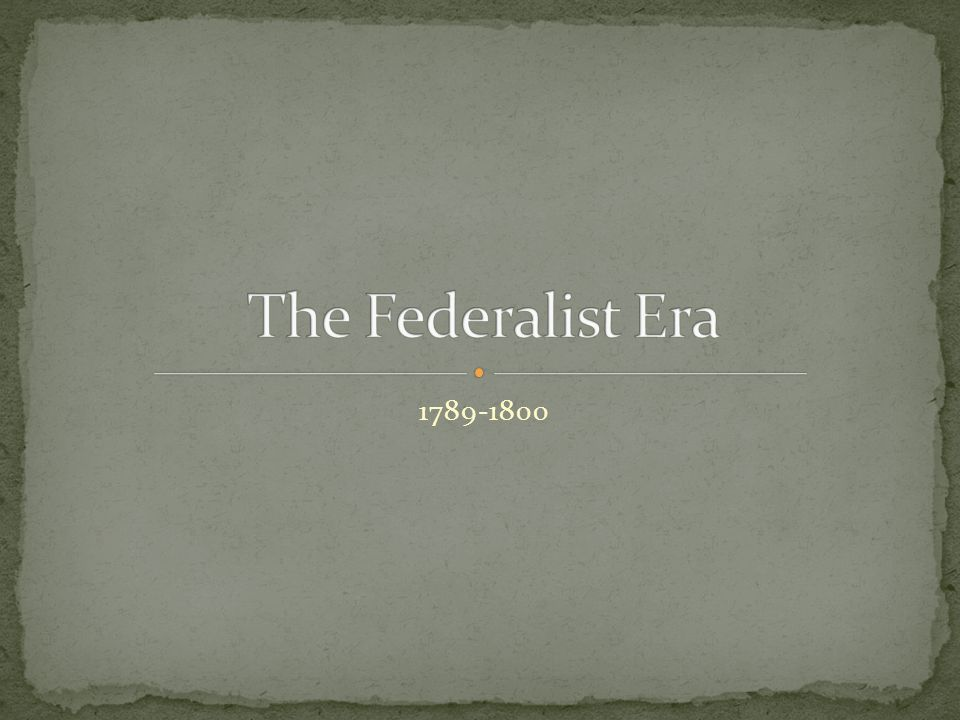 The Federalist Era 1789-1800